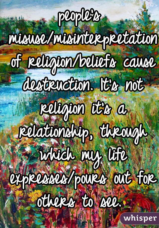 people's misuse/misinterpretation of religion/beliefs cause destruction. It's not religion it's a relationship, through which my life expresses/pours out for others to see.