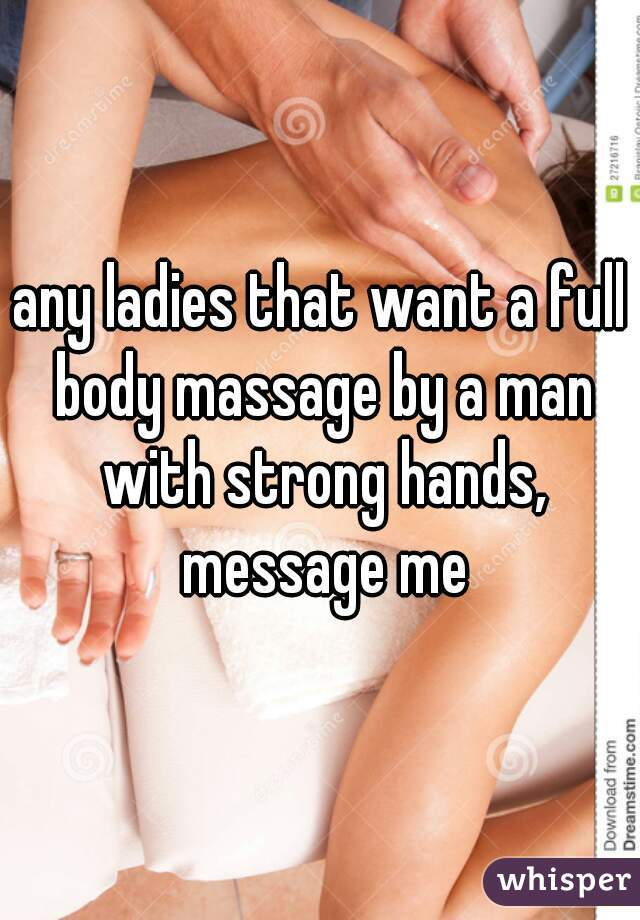 any ladies that want a full body massage by a man with strong hands, message me