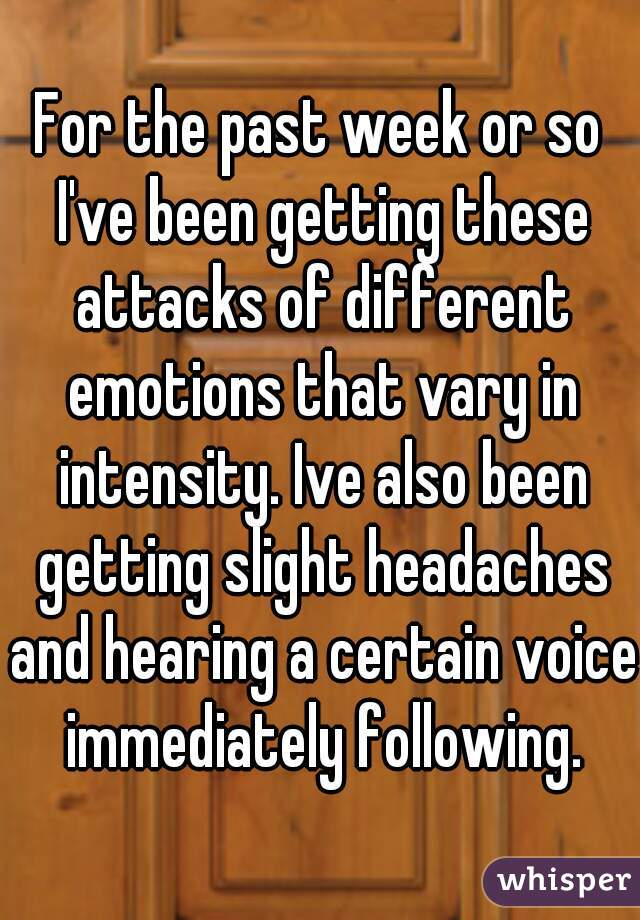 For the past week or so I've been getting these attacks of different emotions that vary in intensity. Ive also been getting slight headaches and hearing a certain voice  immediately following.