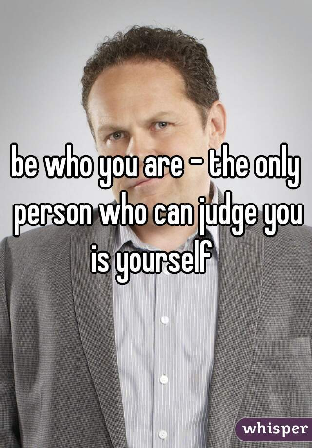 be who you are - the only person who can judge you is yourself