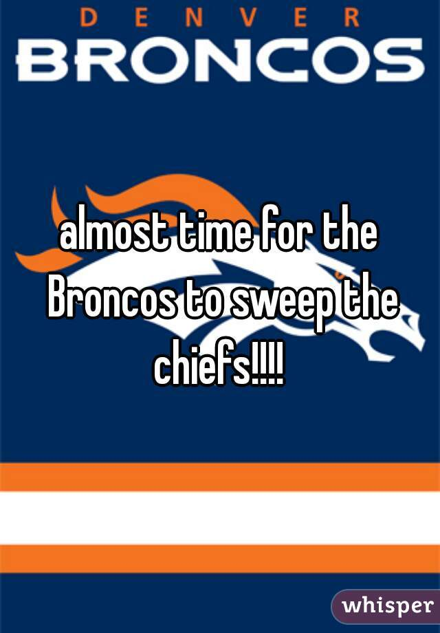 almost time for the Broncos to sweep the chiefs!!!!