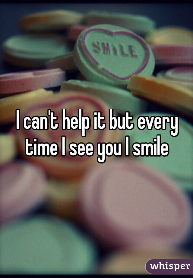 I can't help it but every time I see you I smile