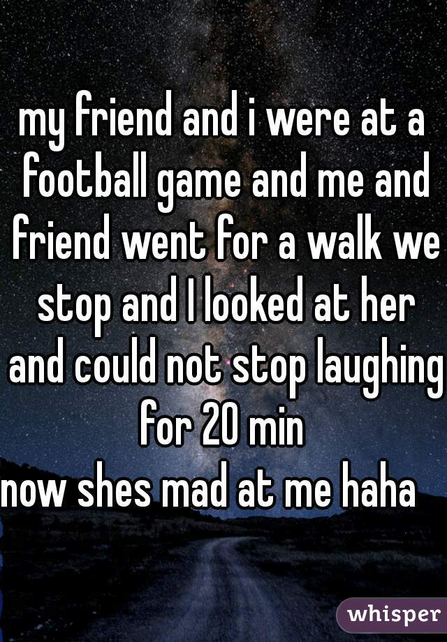 my friend and i were at a football game and me and friend went for a walk we stop and I looked at her and could not stop laughing for 20 min     now shes mad at me haha