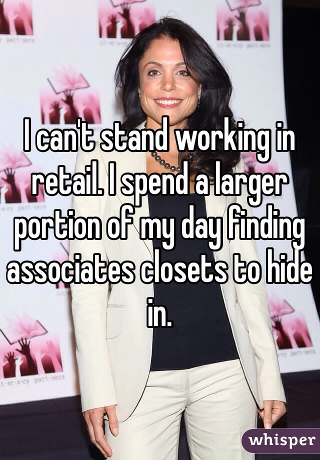 I can't stand working in retail. I spend a larger portion of my day finding associates closets to hide in.
