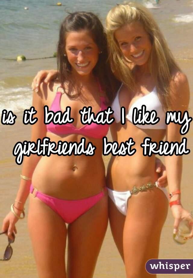 is it bad that I like my girlfriends best friend