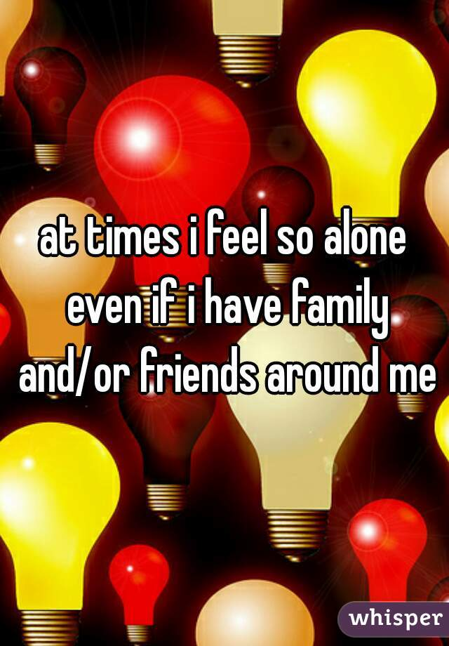at times i feel so alone even if i have family and/or friends around me