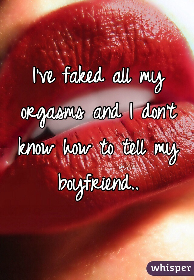 I've faked all my orgasms and I don't know how to tell my boyfriend..
