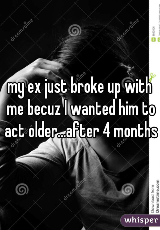 my ex just broke up with me becuz I wanted him to act older...after 4 months