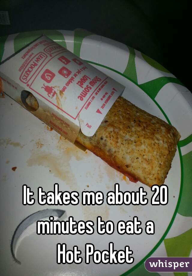It takes me about 20 minutes to eat a  Hot Pocket