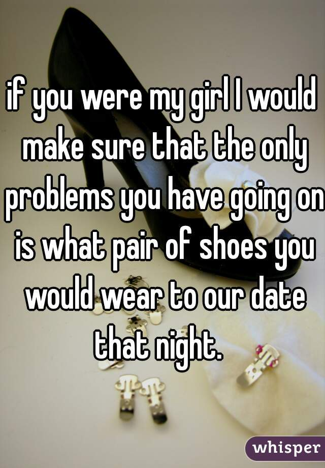 if you were my girl I would make sure that the only problems you have going on is what pair of shoes you would wear to our date that night.