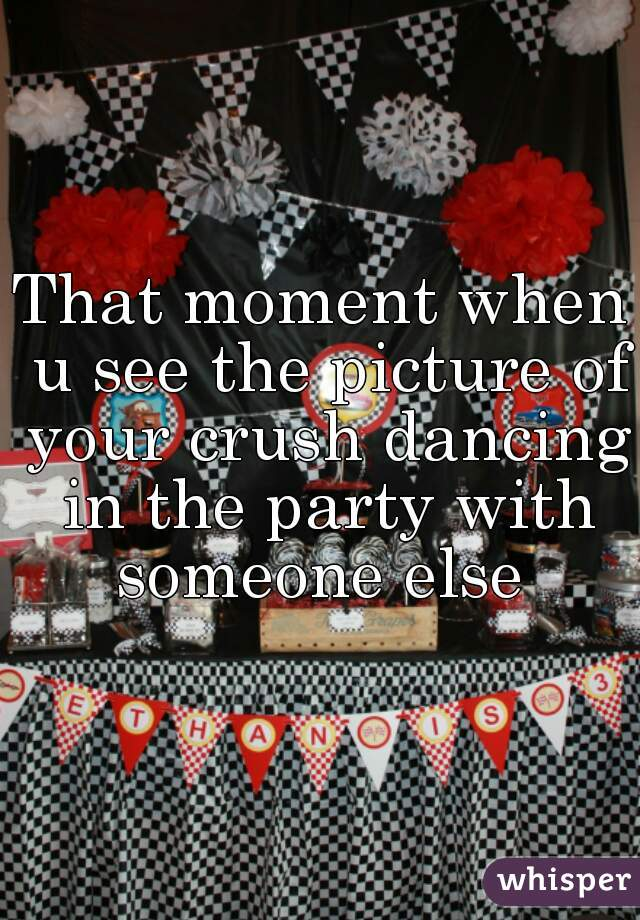 That moment when u see the picture of your crush dancing in the party with someone else