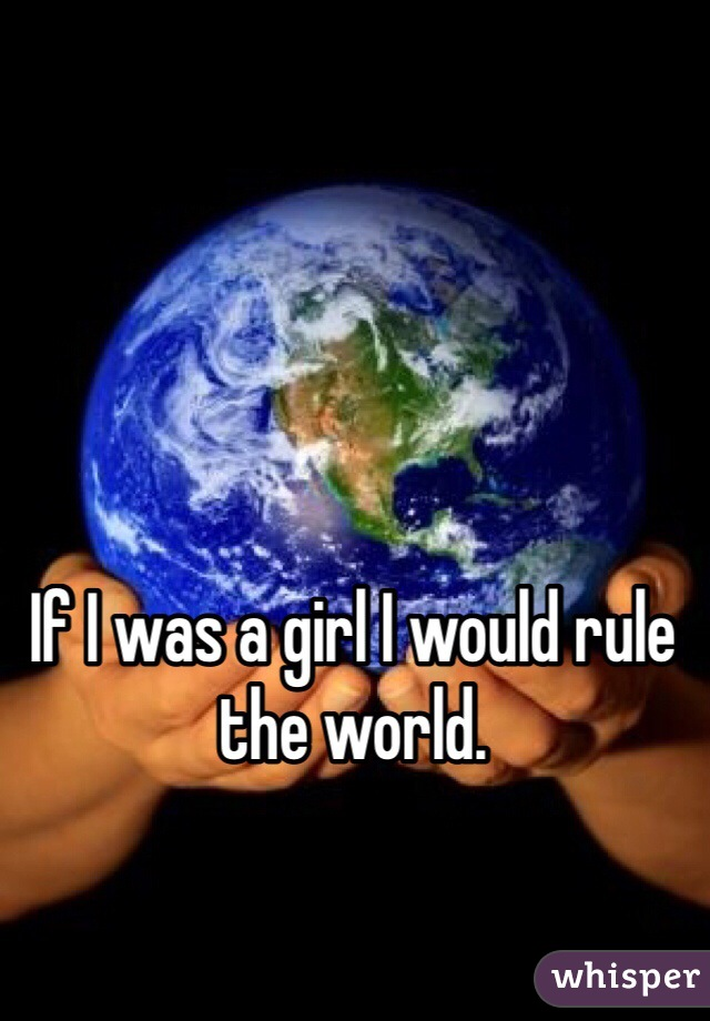 If I was a girl I would rule the world.