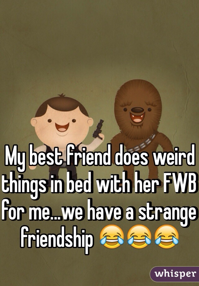 My best friend does weird things in bed with her FWB for me...we have a strange friendship 😂😂😂