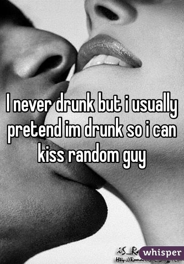 I never drunk but i usually pretend im drunk so i can kiss random guy