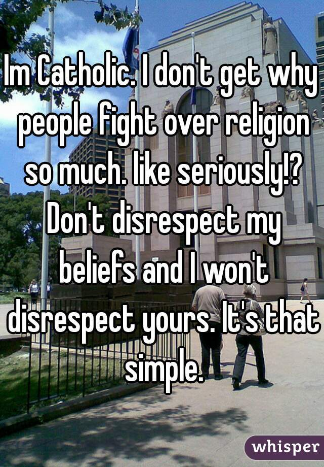 Im Catholic. I don't get why people fight over religion so much. like seriously!? Don't disrespect my beliefs and I won't disrespect yours. It's that simple.