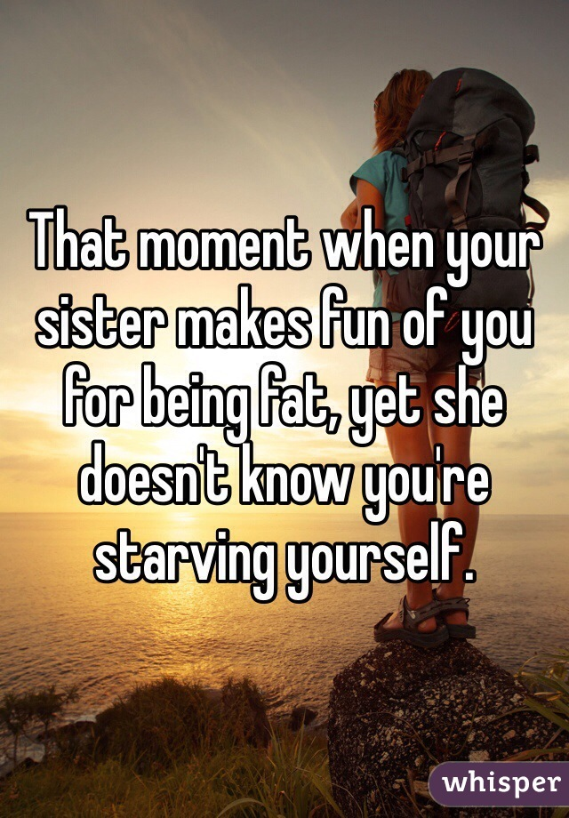 That moment when your sister makes fun of you for being fat, yet she doesn't know you're starving yourself.