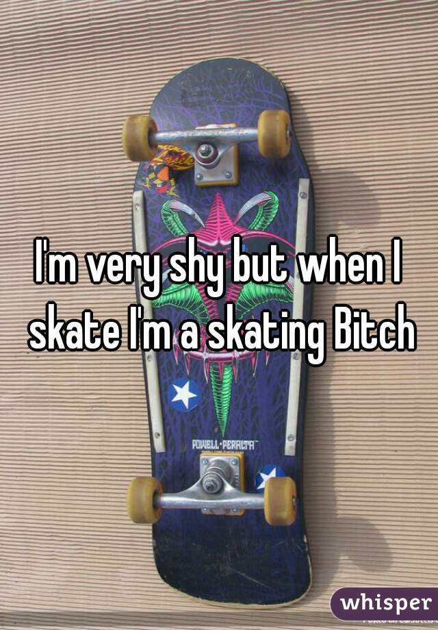 I'm very shy but when I skate I'm a skating Bitch