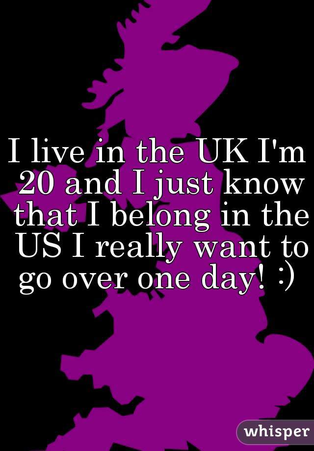 I live in the UK I'm 20 and I just know that I belong in the US I really want to go over one day! :)
