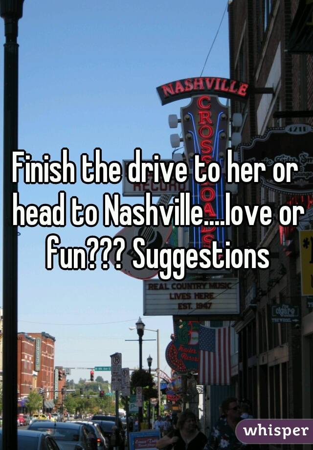 Finish the drive to her or head to Nashville....love or fun??? Suggestions