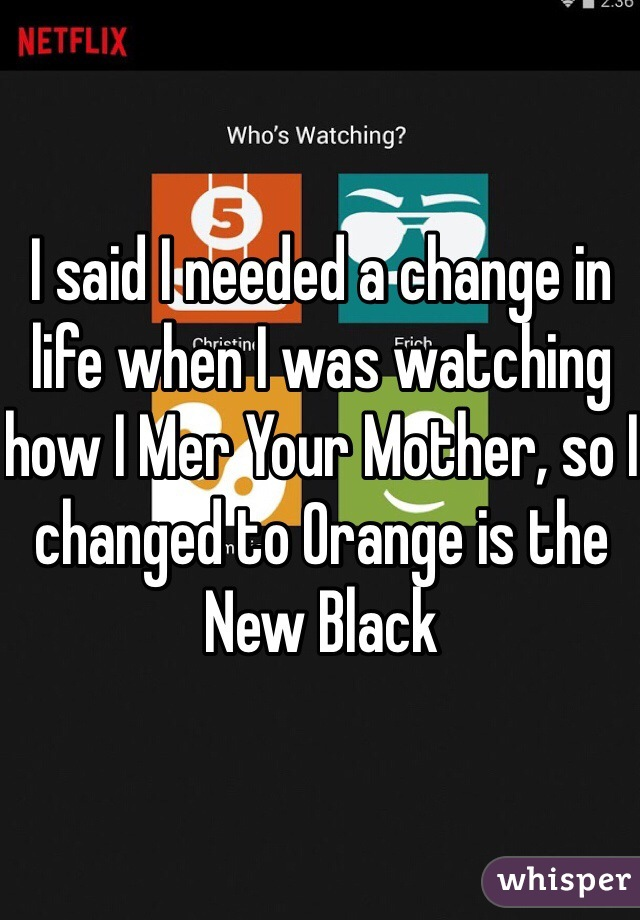 I said I needed a change in life when I was watching how I Mer Your Mother, so I changed to Orange is the New Black