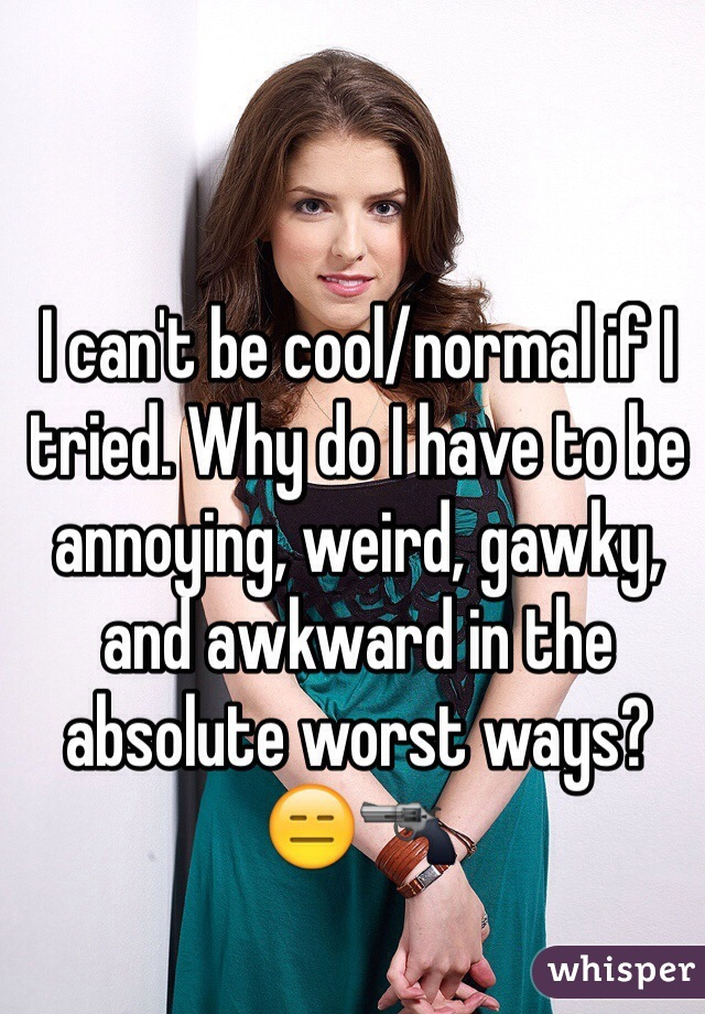 I can't be cool/normal if I tried. Why do I have to be annoying, weird, gawky, and awkward in the absolute worst ways? 😑🔫