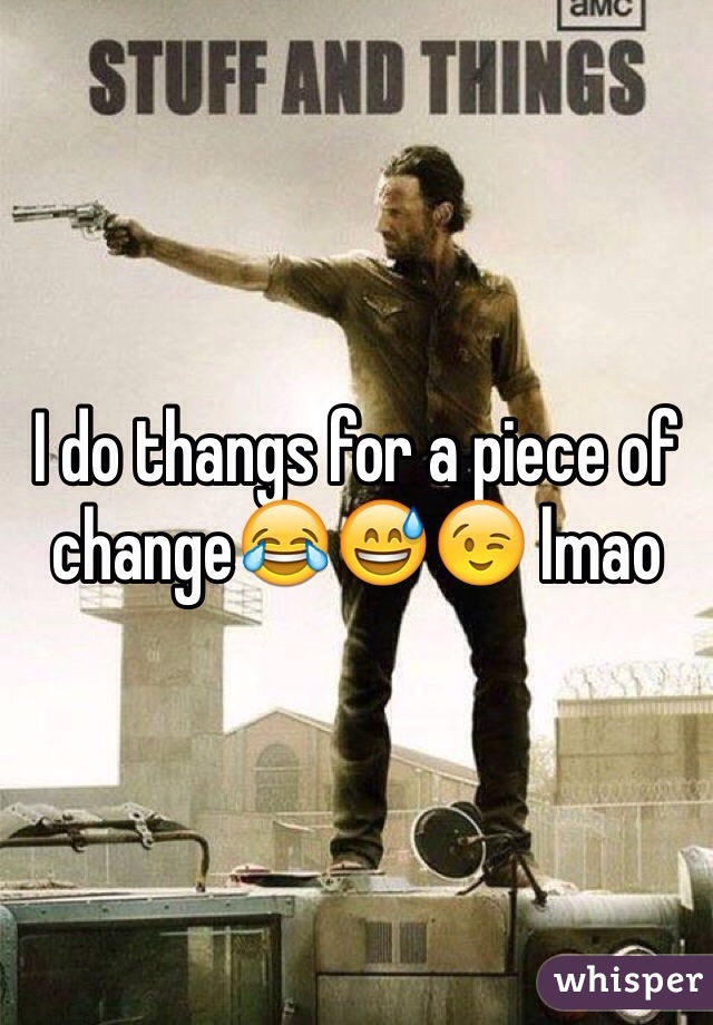 I do thangs for a piece of change😂😅😉 lmao