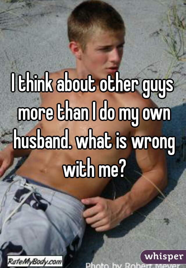 I think about other guys more than I do my own husband. what is wrong with me?