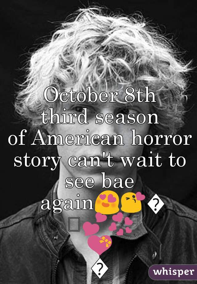 October 8th third season of American horror story can't wait to see bae again😍😘💜💕💞💝💙