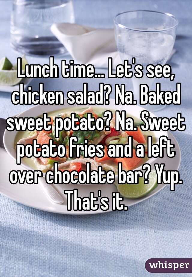 Lunch time... Let's see, chicken salad? Na. Baked sweet potato? Na. Sweet potato fries and a left over chocolate bar? Yup. That's it.