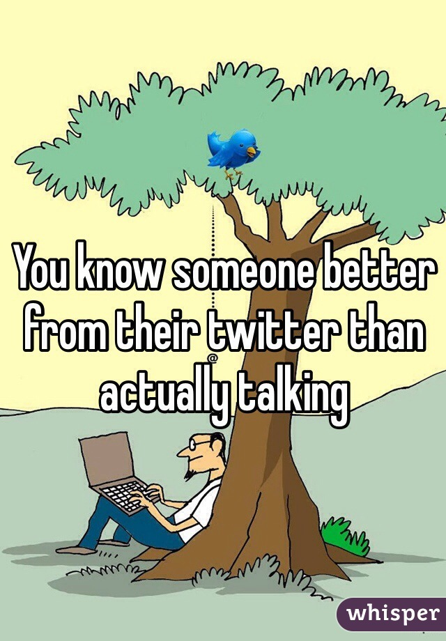 You know someone better from their twitter than actually talking