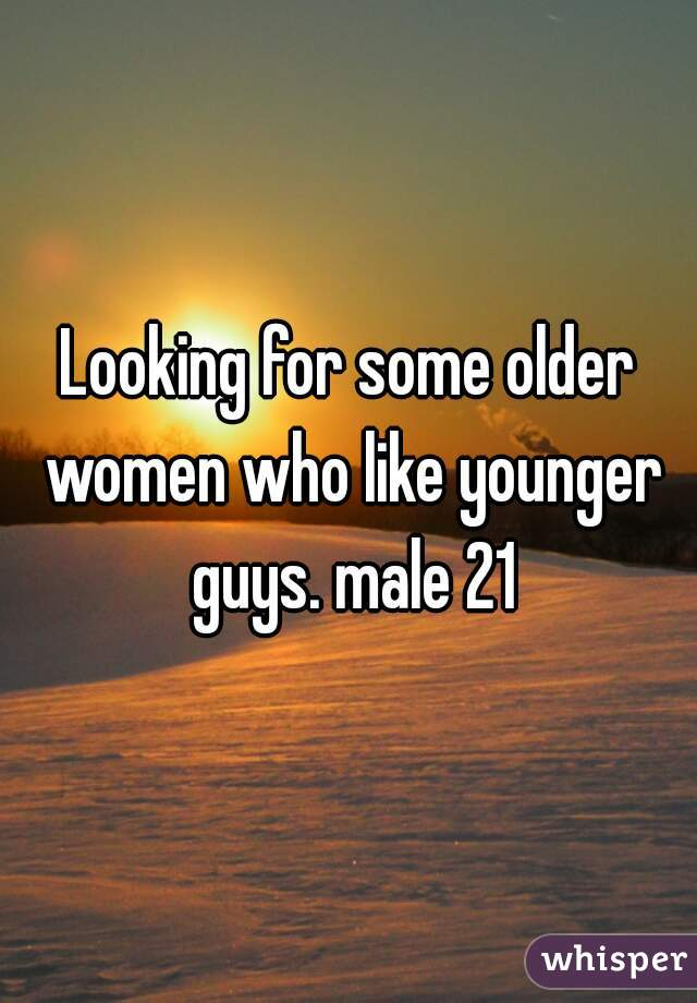 Looking for some older women who like younger guys. male 21