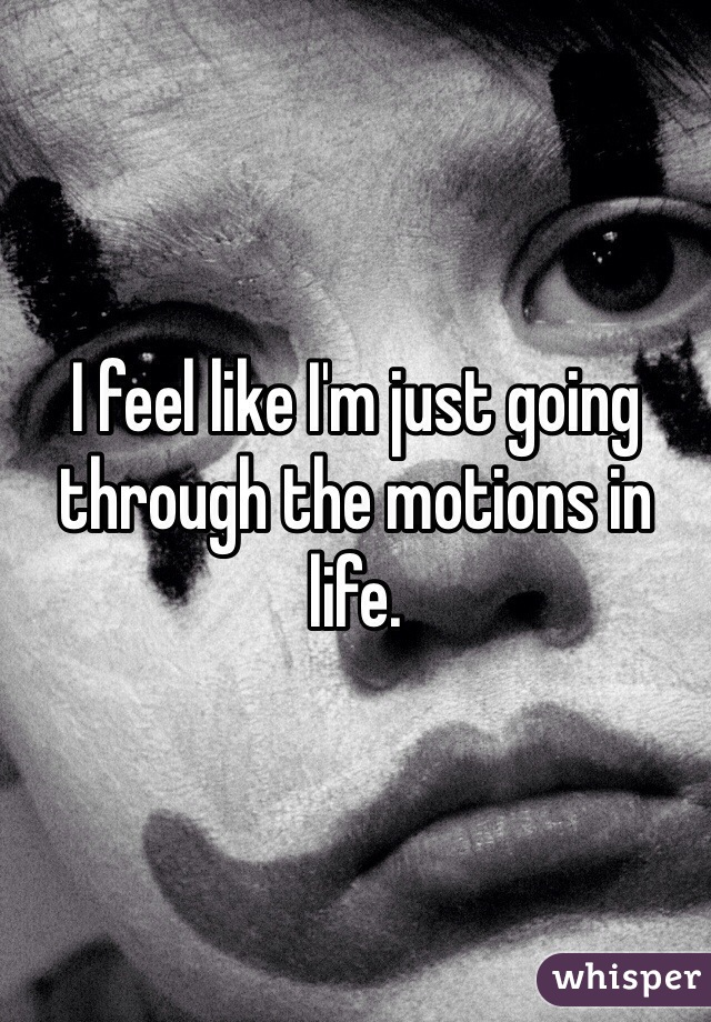 I feel like I'm just going through the motions in life.