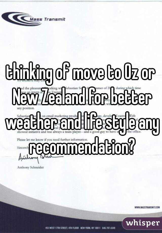 thinking of move to Oz or New Zealand for better weather and life style any recommendation?