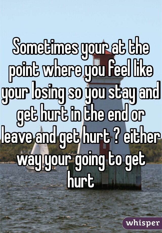 Sometimes your at the point where you feel like your losing so you stay and get hurt in the end or leave and get hurt ? either way your going to get hurt