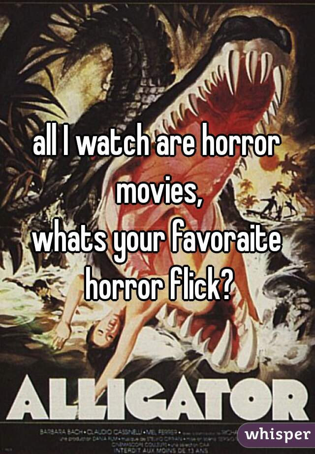 all I watch are horror movies, whats your favoraite horror flick?