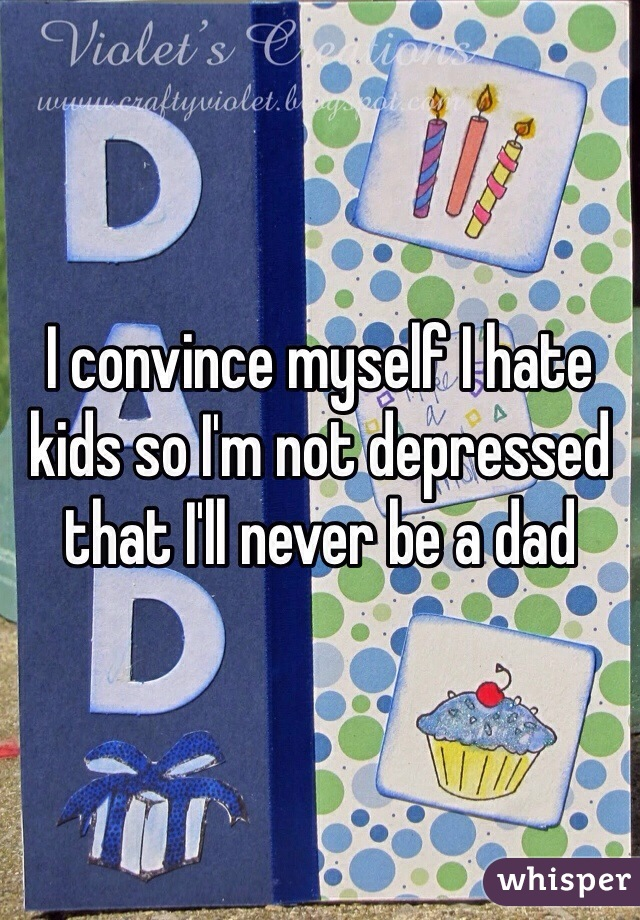 I convince myself I hate kids so I'm not depressed that I'll never be a dad