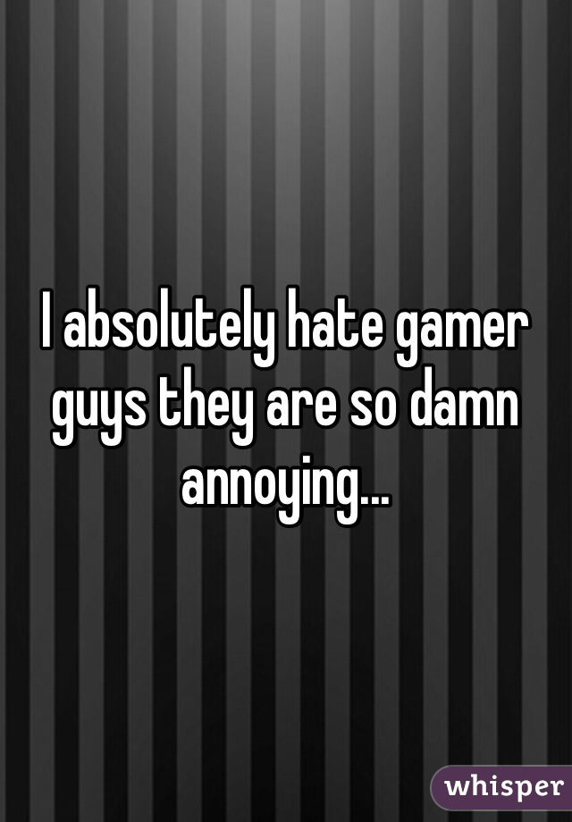 I absolutely hate gamer guys they are so damn annoying...