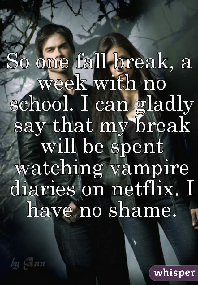 So one fall break, a week with no school. I can gladly say that my break will be spent watching vampire diaries on netflix. I have no shame.