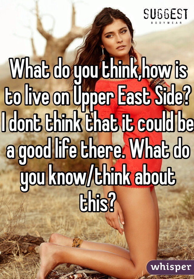 What do you think,how is to live on Upper East Side? I dont think that it could be a good life there. What do you know/think about this?