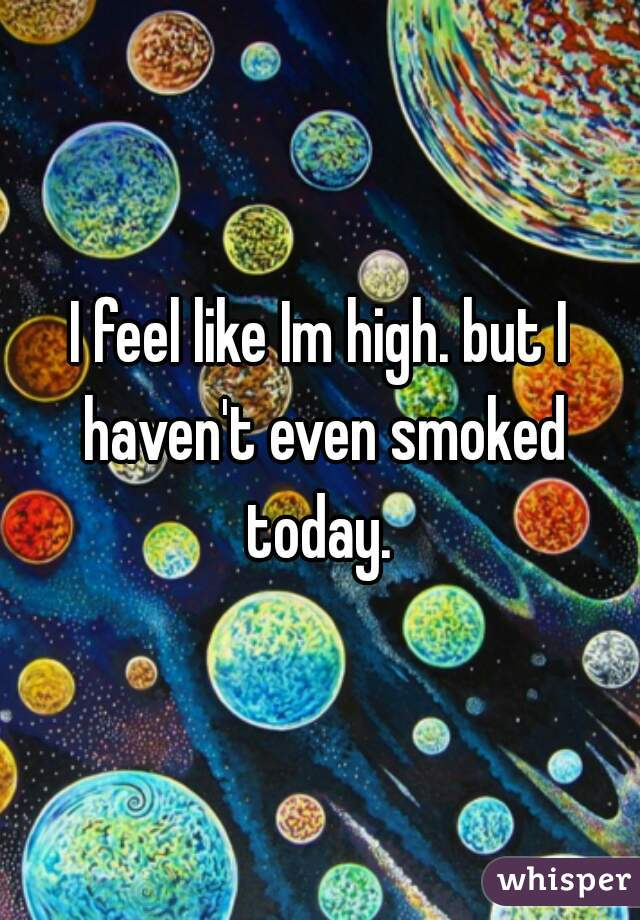 I feel like Im high. but I haven't even smoked today.