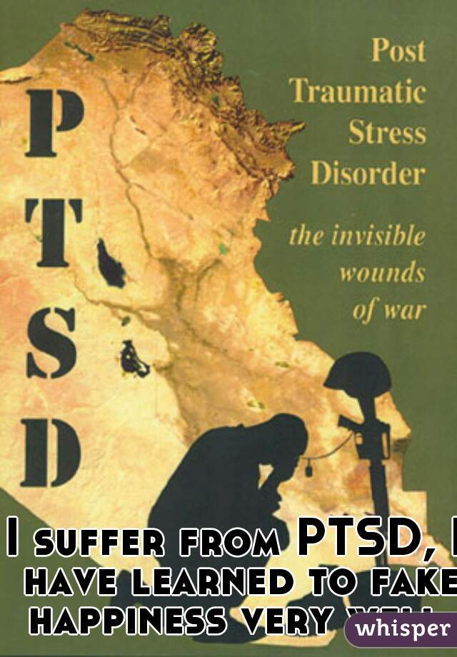 I suffer from PTSD, I have learned to fake happiness very well.