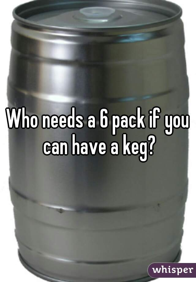 Who needs a 6 pack if you can have a keg?