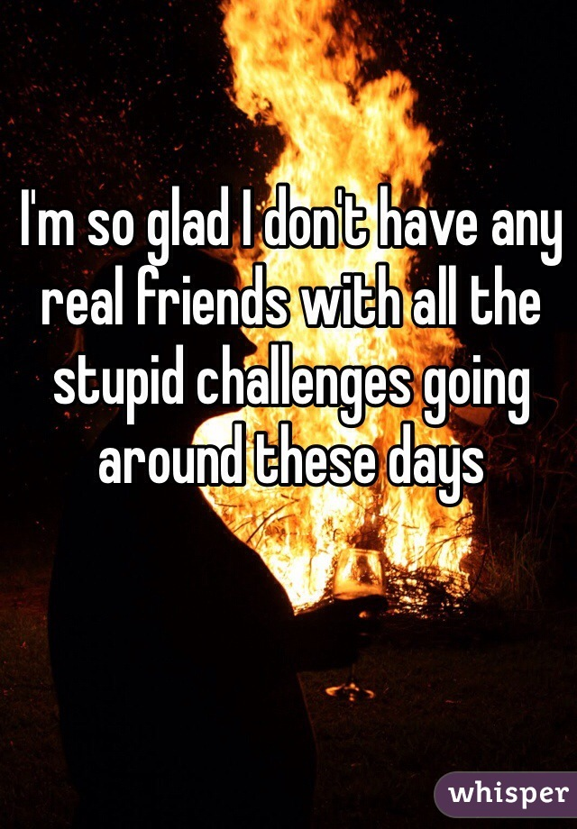 I'm so glad I don't have any real friends with all the stupid challenges going around these days