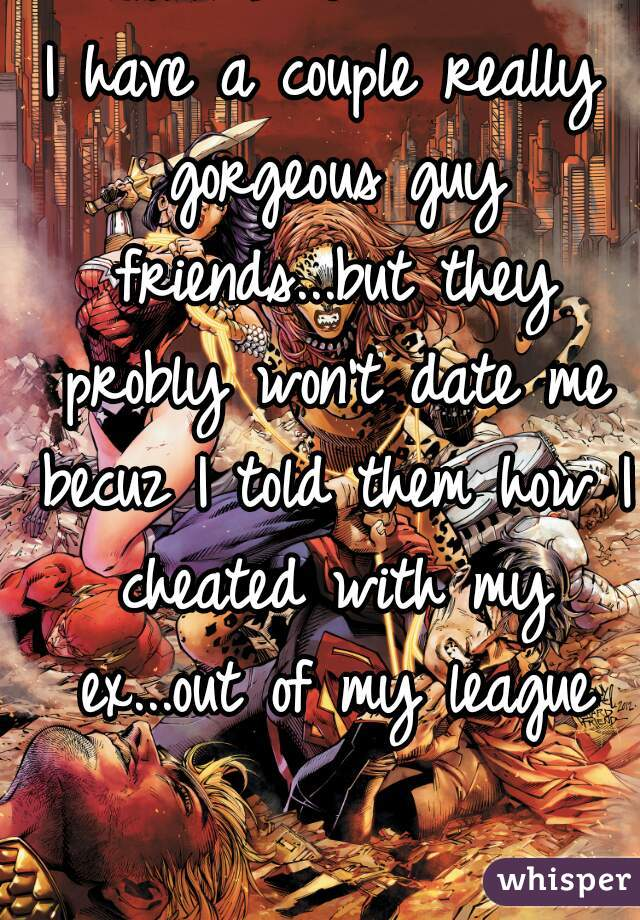 I have a couple really gorgeous guy friends...but they probly won't date me becuz I told them how I cheated with my ex...out of my league