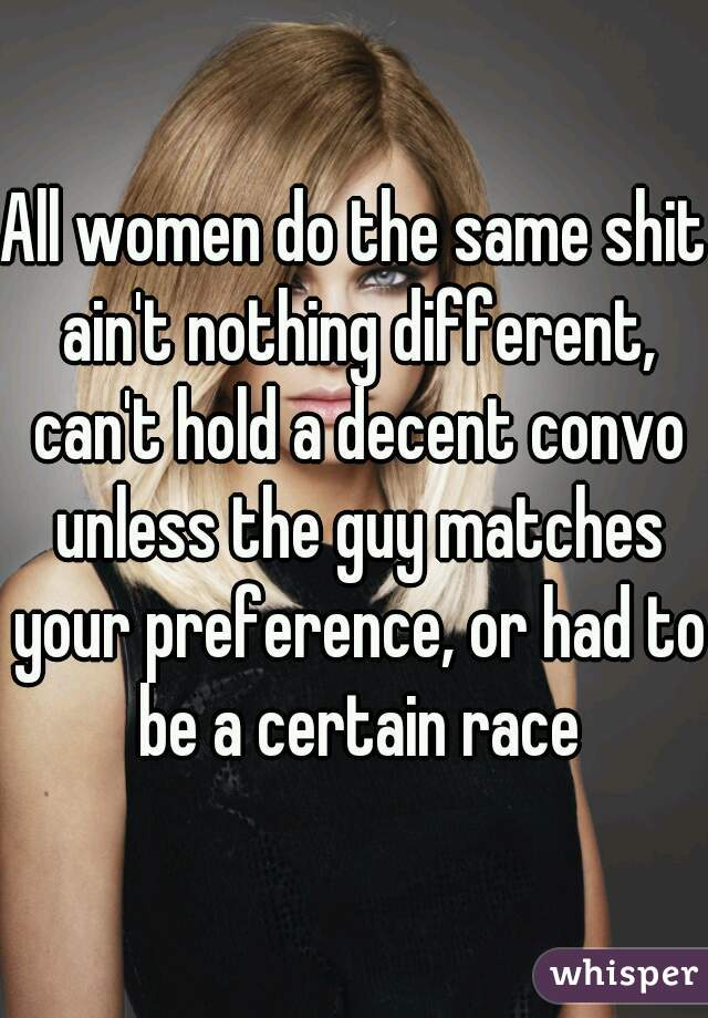 All women do the same shit ain't nothing different, can't hold a decent convo unless the guy matches your preference, or had to be a certain race