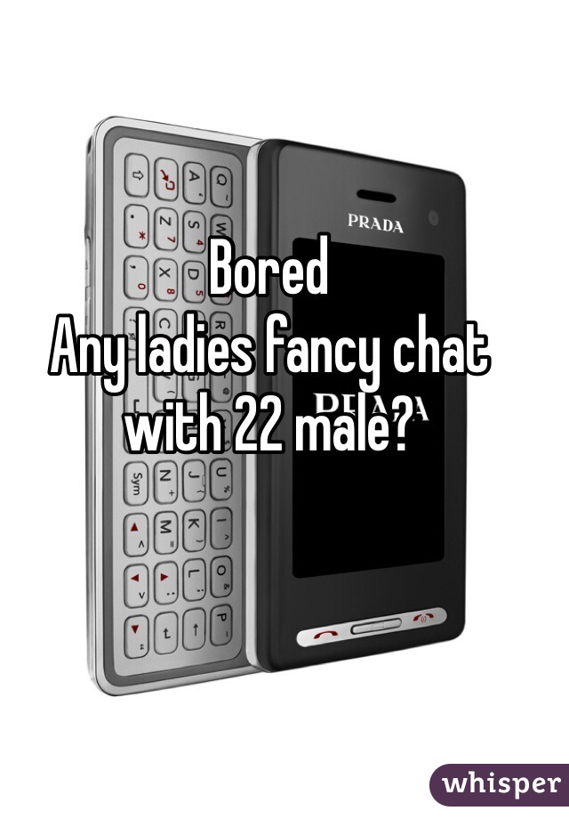 Bored Any ladies fancy chat with 22 male?