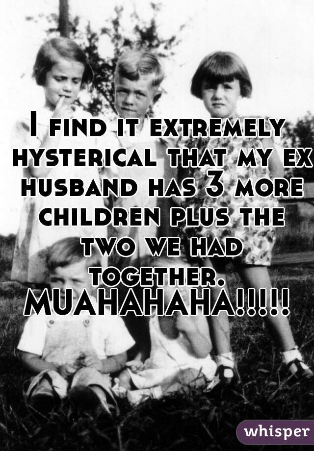 I find it extremely hysterical that my ex husband has 3 more children plus the two we had together.  MUAHAHAHA!!!!!