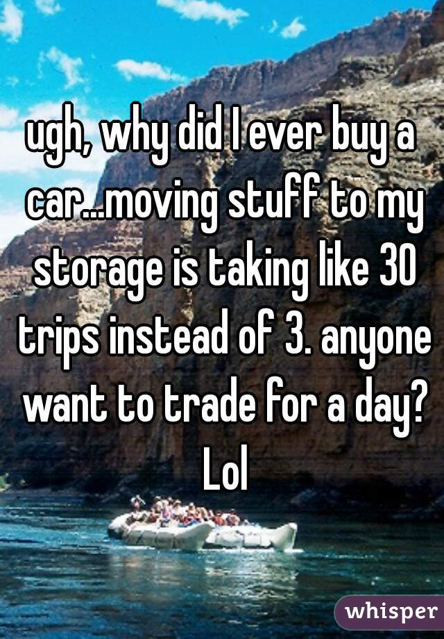 ugh, why did I ever buy a car...moving stuff to my storage is taking like 30 trips instead of 3. anyone want to trade for a day? Lol