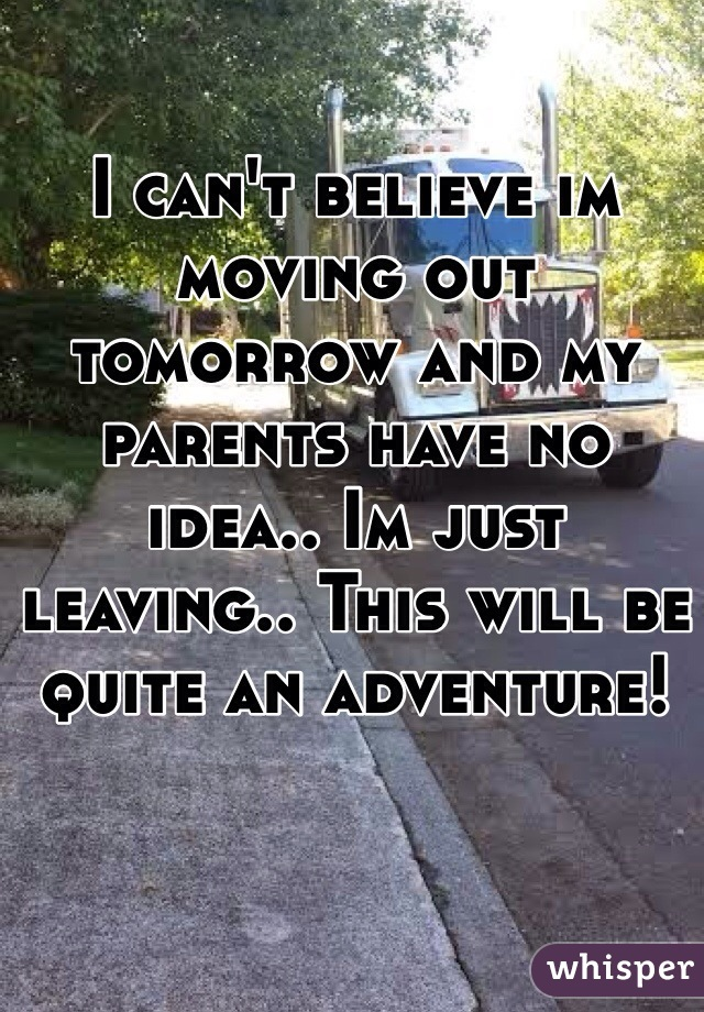 I can't believe im moving out tomorrow and my parents have no idea.. Im just leaving.. This will be quite an adventure!