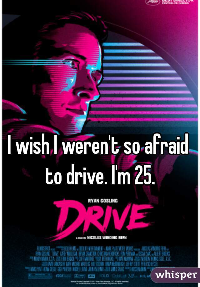 I wish I weren't so afraid to drive. I'm 25.
